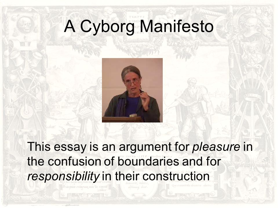 A Cyborg Manifesto This essay is an argument for pleasure in the confusion of boundaries and for responsibility in their construction