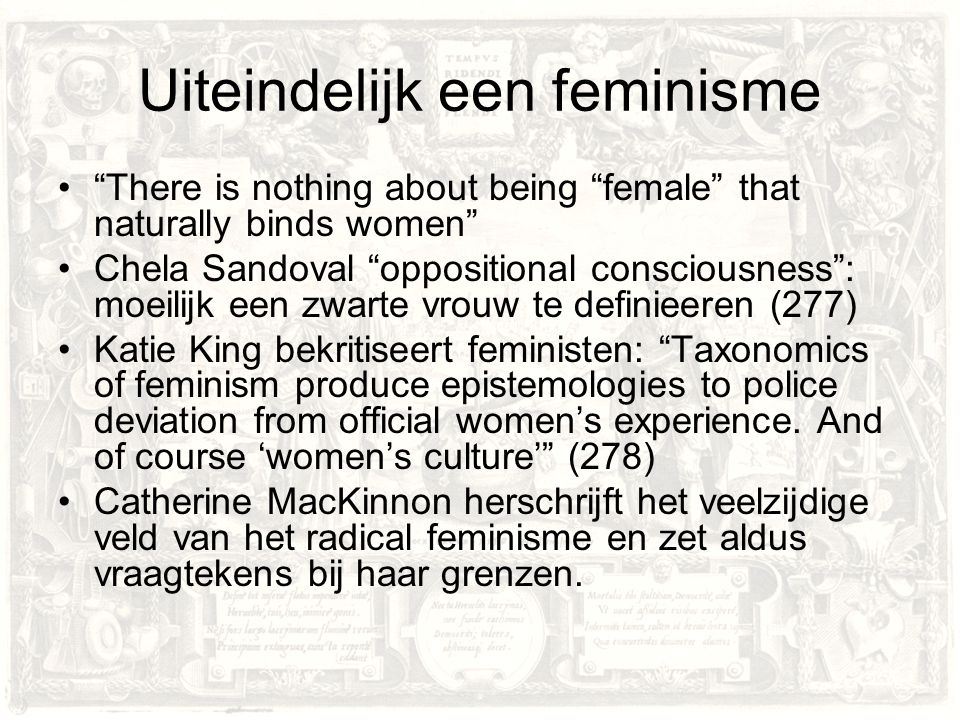 "Uiteindelijk een feminisme ""There is nothing about being ""female"" that naturally binds women"" Chela Sandoval ""oppositional consciousness"": moeilijk ee"