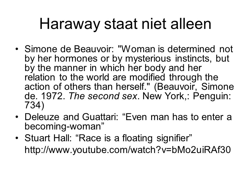 Haraway staat niet alleen Simone de Beauvoir: Woman is determined not by her hormones or by mysterious instincts, but by the manner in which her body and her relation to the world are modified through the action of others than herself. (Beauvoir, Simone de.