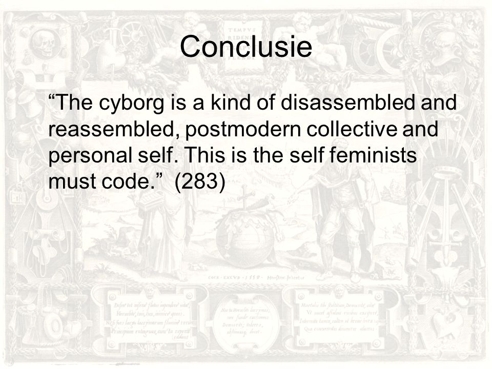 "Conclusie ""The cyborg is a kind of disassembled and reassembled, postmodern collective and personal self. This is the self feminists must code."" (283)"