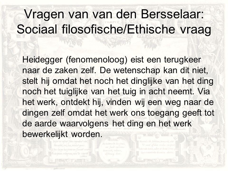 Vragen van van den Bersselaar: Sociaal filosofische/Ethische vraag Heidegger (fenomenoloog) eist een terugkeer naar de zaken zelf.