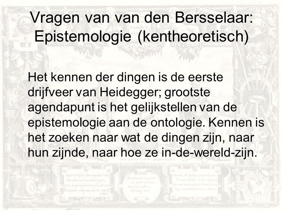 Vragen van van den Bersselaar: Epistemologie (kentheoretisch) Het kennen der dingen is de eerste drijfveer van Heidegger; grootste agendapunt is het gelijkstellen van de epistemologie aan de ontologie.
