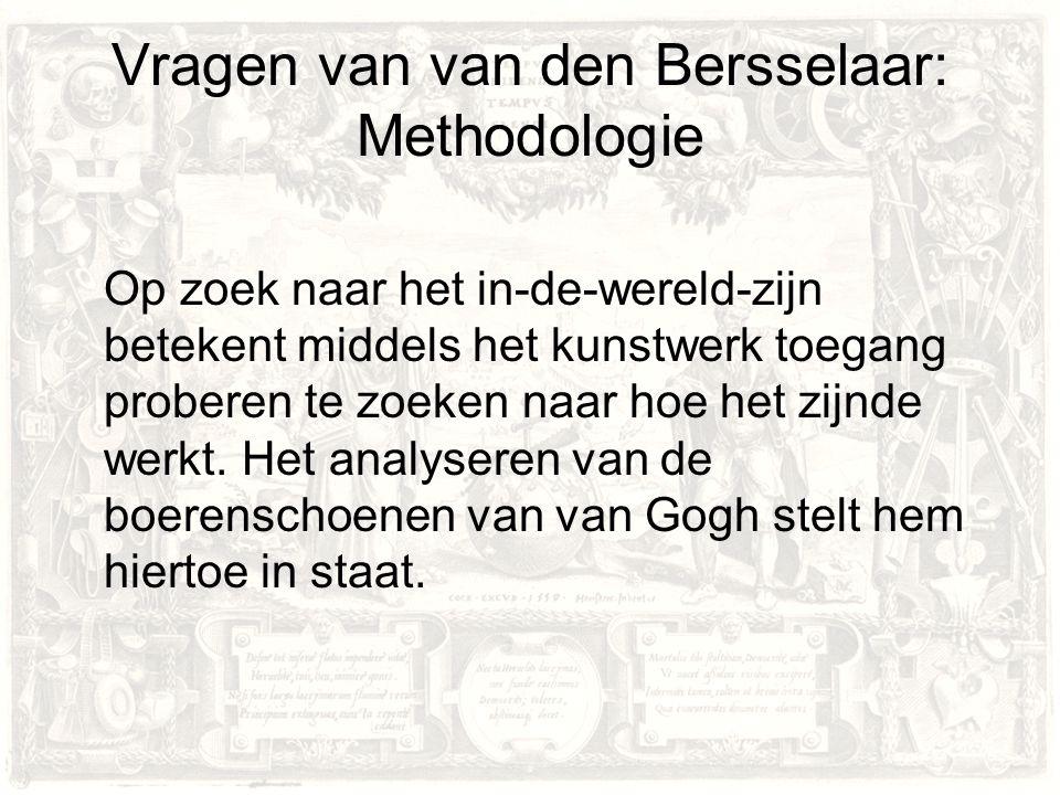 Vragen van van den Bersselaar: Methodologie Op zoek naar het in-de-wereld-zijn betekent middels het kunstwerk toegang proberen te zoeken naar hoe het zijnde werkt.