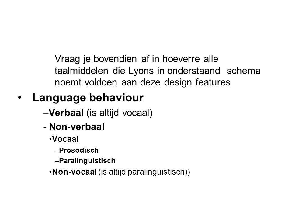 Vraag je bovendien af in hoeverre alle taalmiddelen die Lyons in onderstaand schema noemt voldoen aan deze design features Language behaviour –Verbaal (is altijd vocaal) - Non-verbaal Vocaal –Prosodisch –Paralinguistisch Non-vocaal (is altijd paralinguistisch))