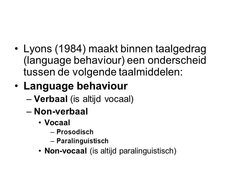 Lyons (1984) maakt binnen taalgedrag (language behaviour) een onderscheid tussen de volgende taalmiddelen: Language behaviour –Verbaal (is altijd vocaal) –Non-verbaal Vocaal –Prosodisch –Paralinguistisch Non-vocaal (is altijd paralinguistisch)