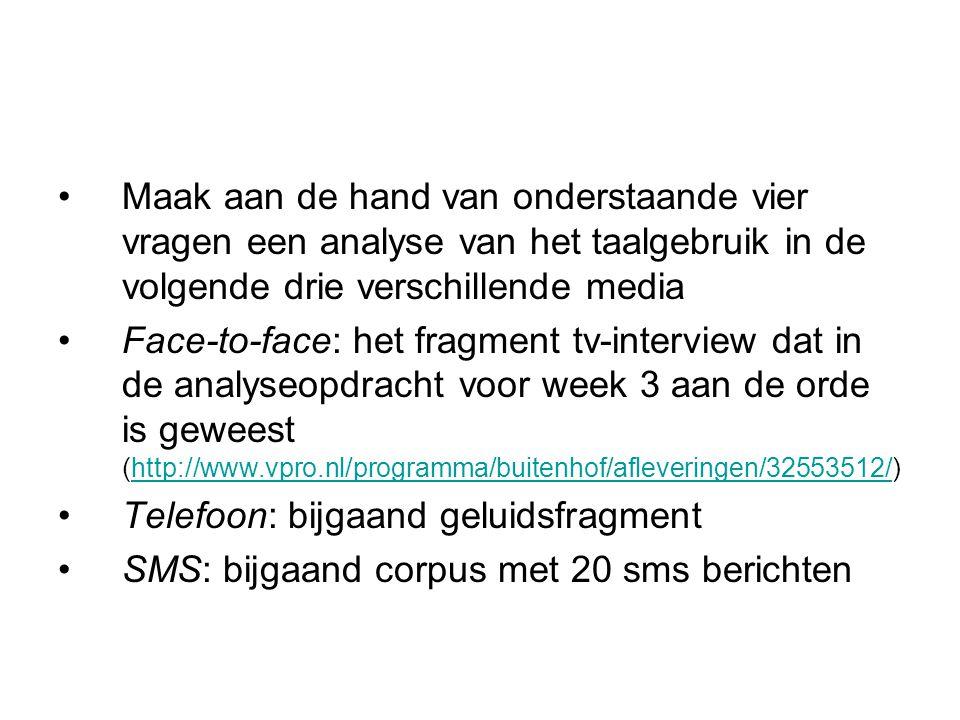 Maak aan de hand van onderstaande vier vragen een analyse van het taalgebruik in de volgende drie verschillende media Face-to-face: het fragment tv-interview dat in de analyseopdracht voor week 3 aan de orde is geweest (http://www.vpro.nl/programma/buitenhof/afleveringen/32553512/)http://www.vpro.nl/programma/buitenhof/afleveringen/32553512/ Telefoon: bijgaand geluidsfragment SMS: bijgaand corpus met 20 sms berichten