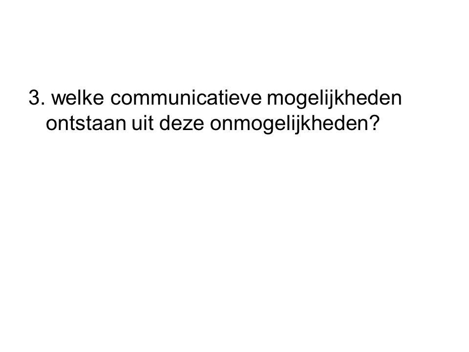 3. welke communicatieve mogelijkheden ontstaan uit deze onmogelijkheden?