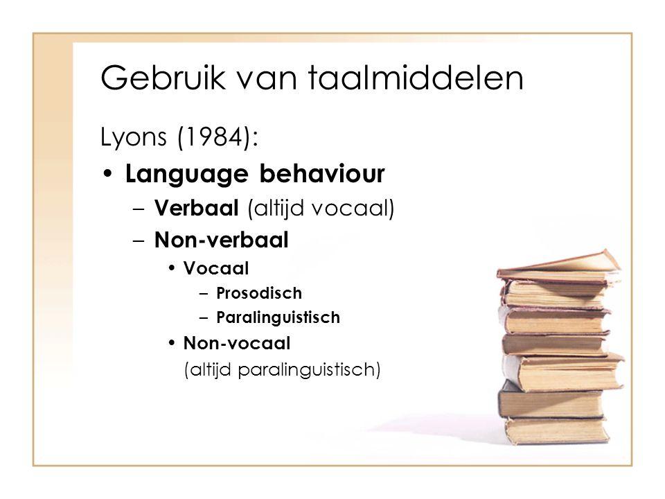Gebruik van taalmiddelen Lyons (1984): Language behaviour – Verbaal (altijd vocaal) – Non-verbaal Vocaal – Prosodisch – Paralinguistisch Non-vocaal (a