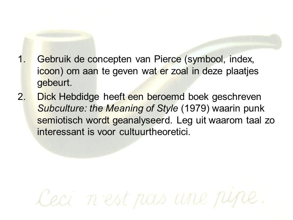 1.Gebruik de concepten van Pierce (symbool, index, icoon) om aan te geven wat er zoal in deze plaatjes gebeurt. 2.Dick Hebdidge heeft een beroemd boek