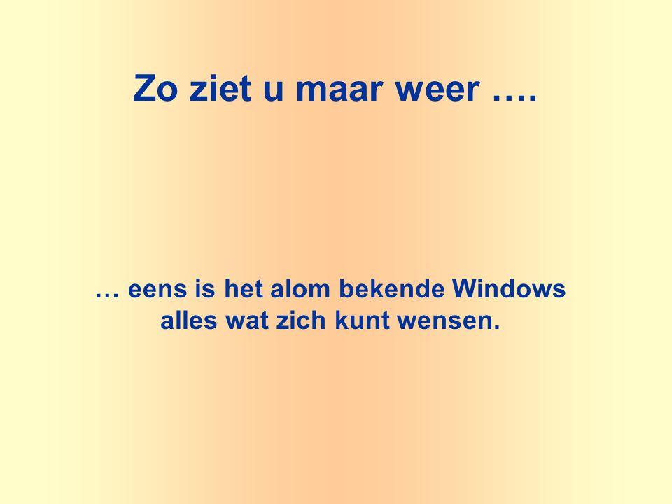 Zo ziet u maar weer …. … eens is het alom bekende Windows alles wat zich kunt wensen.
