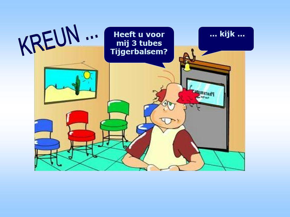Heeft u voor mij 3 tubes Tijgerbalsem? … kijk …