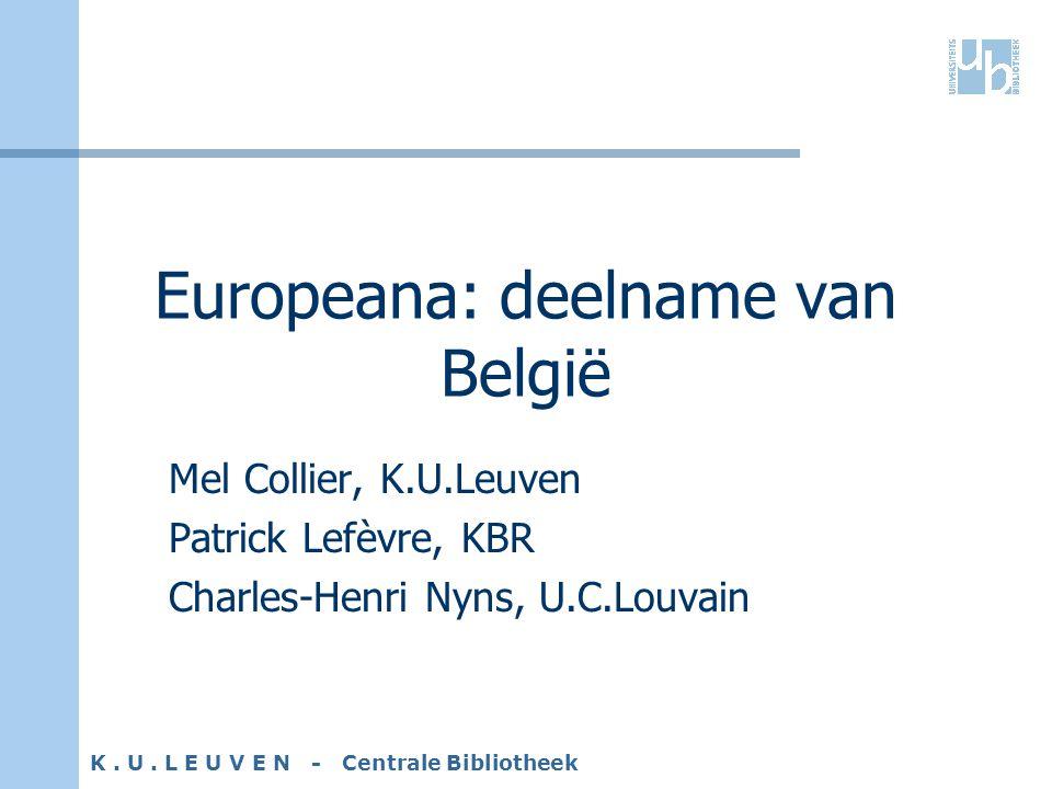 K. U. L E U V E N - Centrale Bibliotheek Europeana: deelname van België Mel Collier, K.U.Leuven Patrick Lefèvre, KBR Charles-Henri Nyns, U.C.Louvain