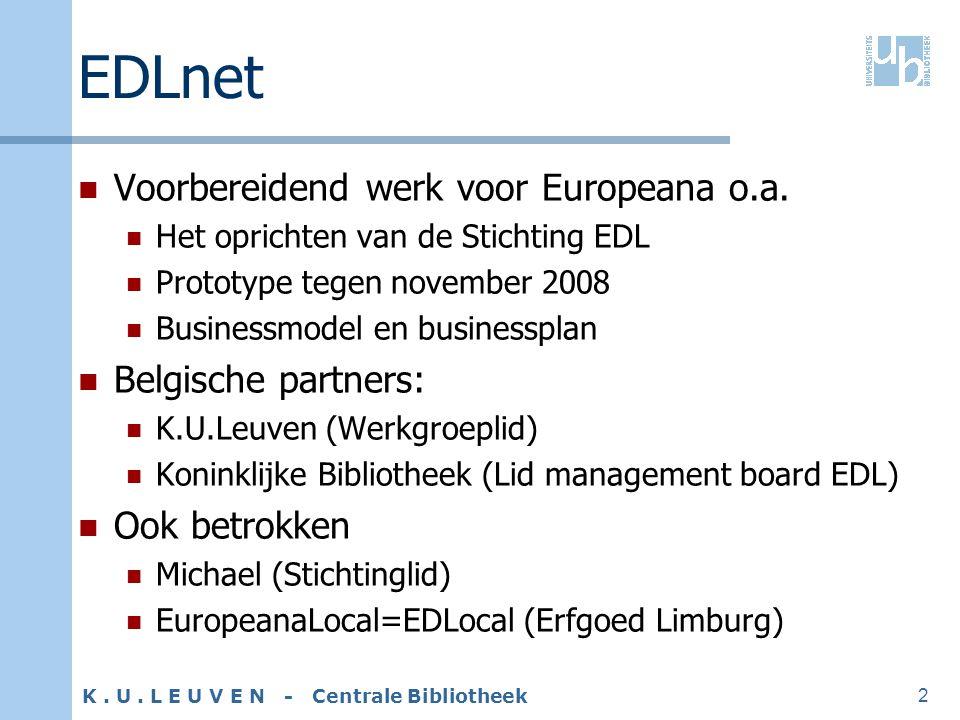K. U. L E U V E N - Centrale Bibliotheek 2 EDLnet Voorbereidend werk voor Europeana o.a. Het oprichten van de Stichting EDL Prototype tegen november 2