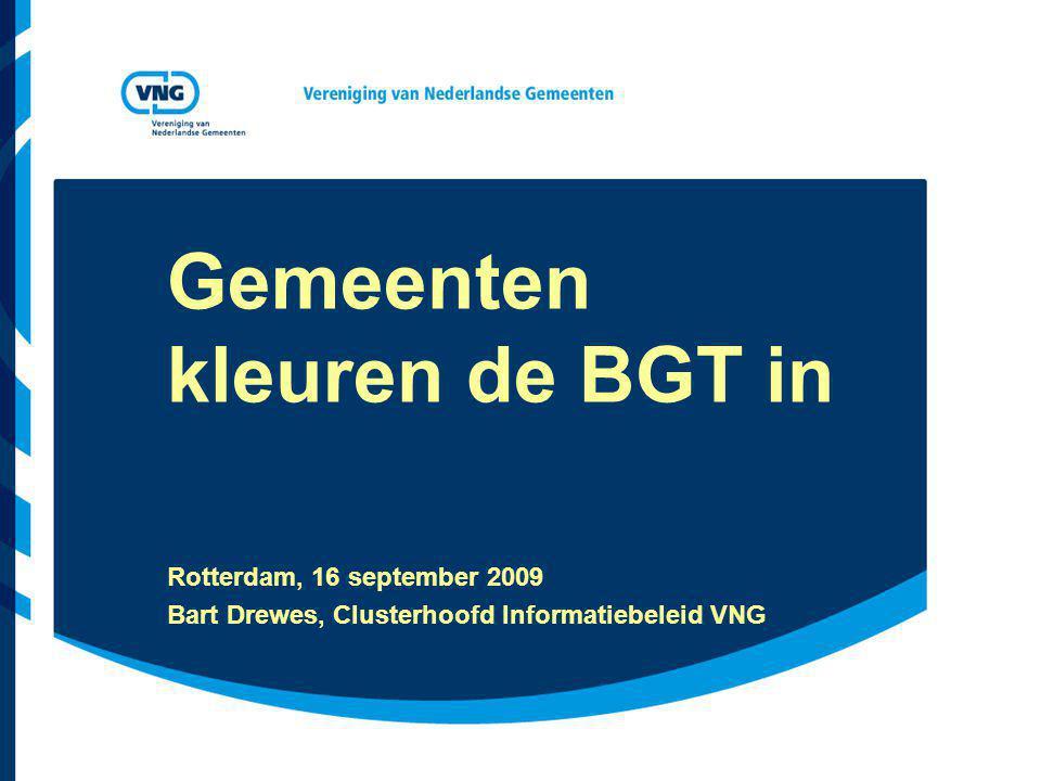 Gemeenten kleuren de BGT in Rotterdam, 16 september 2009 Bart Drewes, Clusterhoofd Informatiebeleid VNG