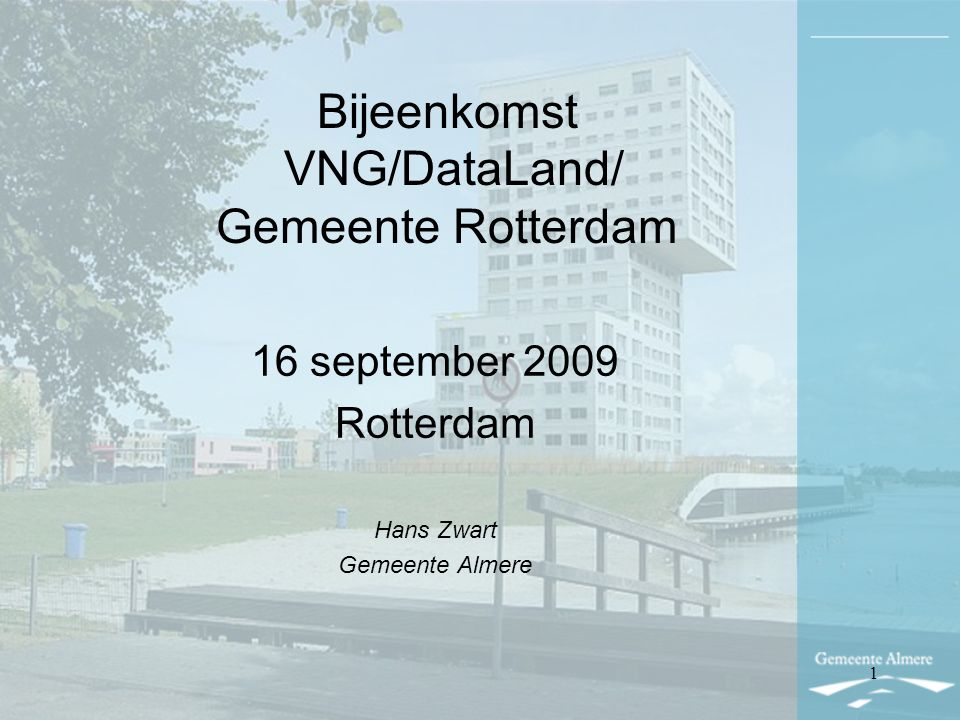 Bijeenkomst VNG/DataLand/ Gemeente Rotterdam 16 september 2009 Rotterdam Hans Zwart Gemeente Almere 1