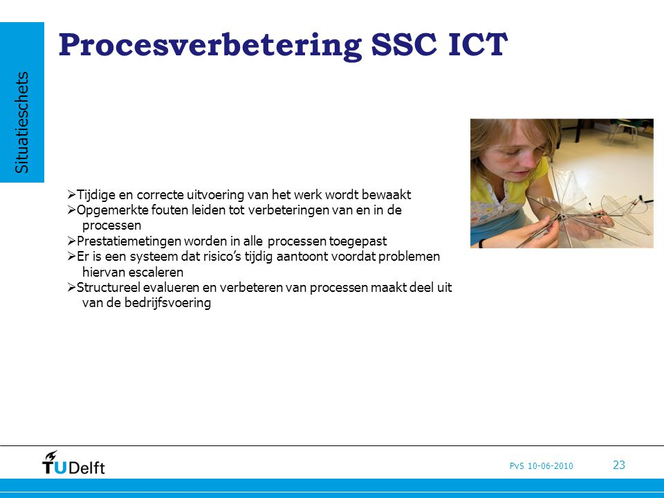 PvS 10-06-2010 23 Procesverbetering SSC ICT  Tijdige en correcte uitvoering van het werk wordt bewaakt  Opgemerkte fouten leiden tot verbeteringen v