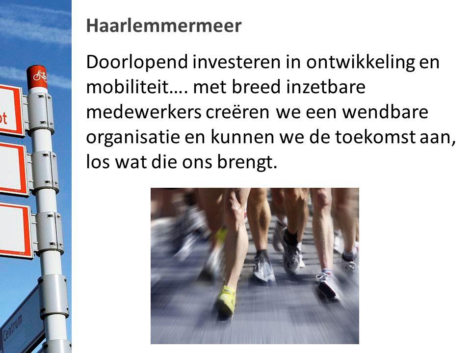 Haarlemmermeer Doorlopend investeren in ontwikkeling en mobiliteit…. met breed inzetbare medewerkers creëren we een wendbare organisatie en kunnen we