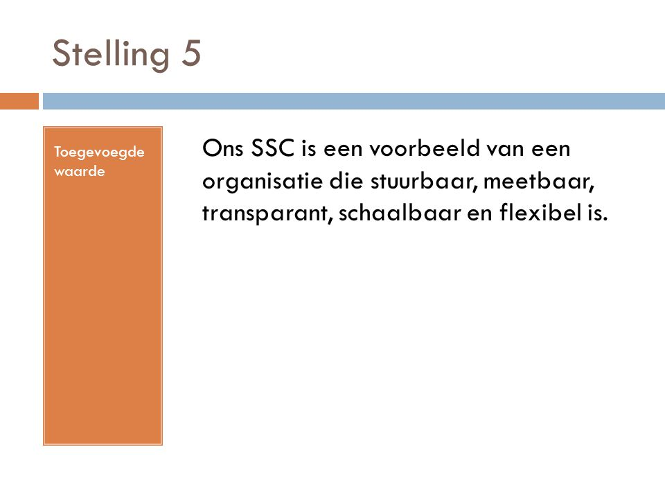 Stelling 5 Toegevoegde waarde Ons SSC is een voorbeeld van een organisatie die stuurbaar, meetbaar, transparant, schaalbaar en flexibel is.