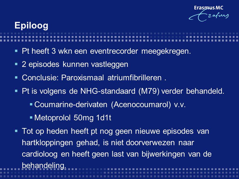 Epiloog  Pt heeft 3 wkn een eventrecorder meegekregen.  2 episodes kunnen vastleggen  Conclusie: Paroxismaal atriumfibrilleren.  Pt is volgens de