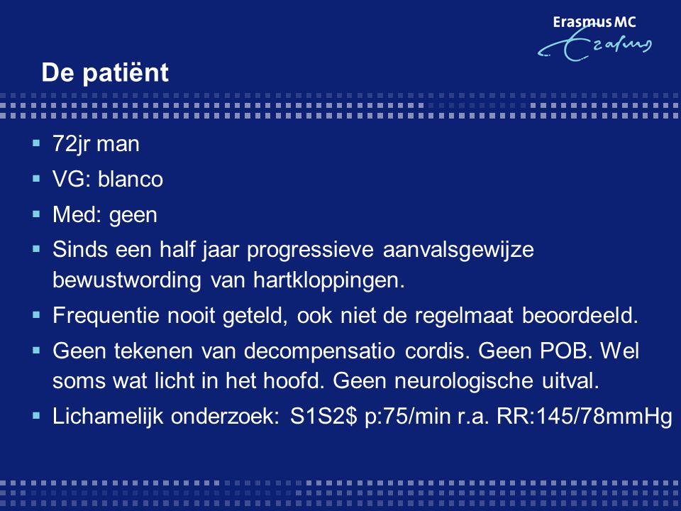 De patiënt  72jr man  VG: blanco  Med: geen  Sinds een half jaar progressieve aanvalsgewijze bewustwording van hartkloppingen.  Frequentie nooit