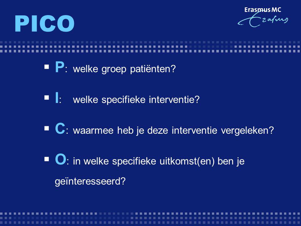 PICO  P : welke groep patiënten?  I : welke specifieke interventie?  C :waarmee heb je deze interventie vergeleken?  O : in welke specifieke uitko