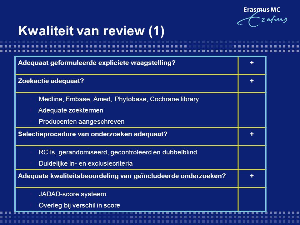 Kwaliteit van review (1) Adequaat geformuleerde expliciete vraagstelling?+ Zoekactie adequaat?+  Medline, Embase, Amed, Phytobase, Cochrane library 