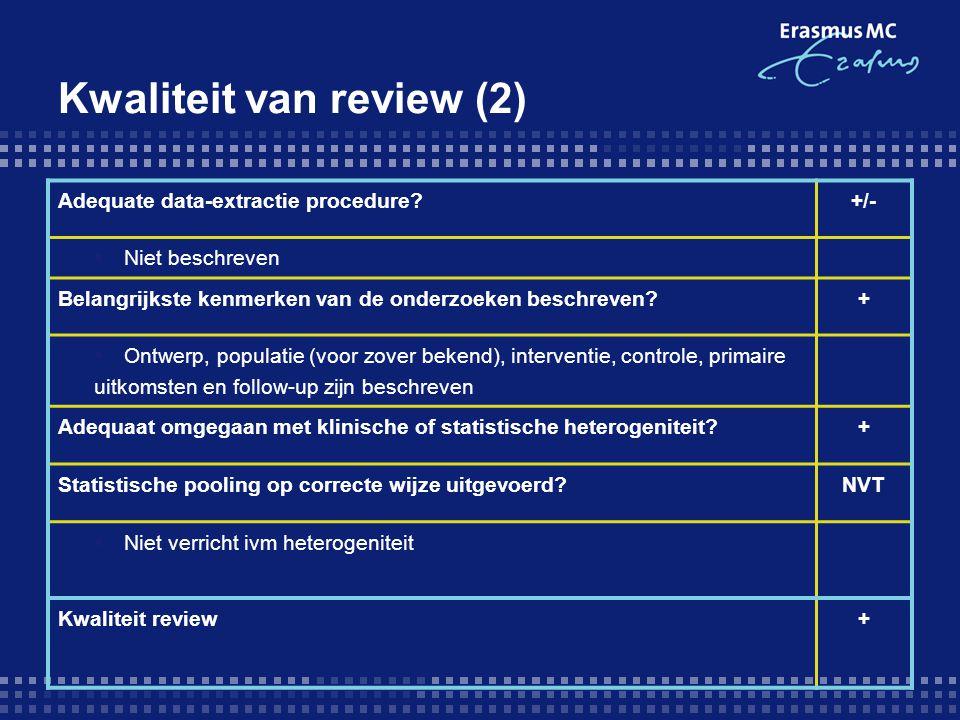 Kwaliteit van review (2) Adequate data-extractie procedure?+/-  Niet beschreven Belangrijkste kenmerken van de onderzoeken beschreven?+  Ontwerp, populatie (voor zover bekend), interventie, controle, primaire uitkomsten en follow-up zijn beschreven Adequaat omgegaan met klinische of statistische heterogeniteit?+ Statistische pooling op correcte wijze uitgevoerd?NVT  Niet verricht ivm heterogeniteit Kwaliteit review+