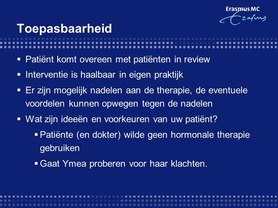 Toepasbaarheid  Patiënt komt overeen met patiënten in review  Interventie is haalbaar in eigen praktijk  Er zijn mogelijk nadelen aan de therapie, de eventuele voordelen kunnen opwegen tegen de nadelen  Wat zijn ideeën en voorkeuren van uw patiënt.
