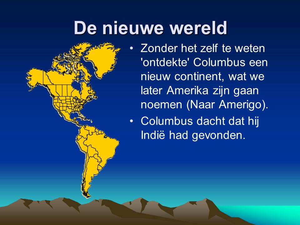 De nieuwe wereld Zonder het zelf te weten ontdekte Columbus een nieuw continent, wat we later Amerika zijn gaan noemen (Naar Amerigo).