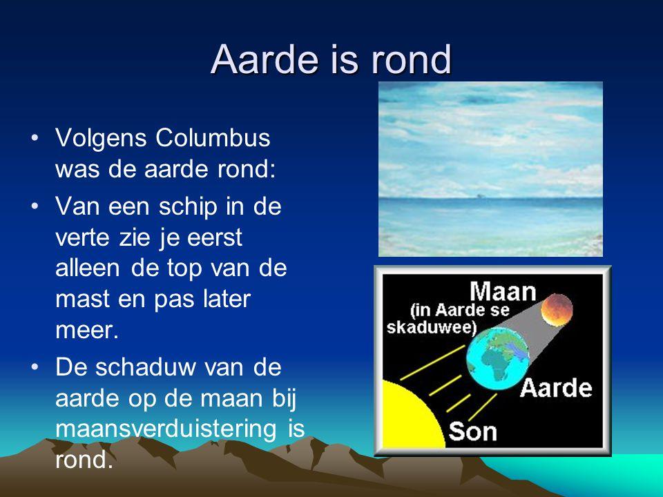Aarde is rond Volgens Columbus was de aarde rond: Van een schip in de verte zie je eerst alleen de top van de mast en pas later meer.
