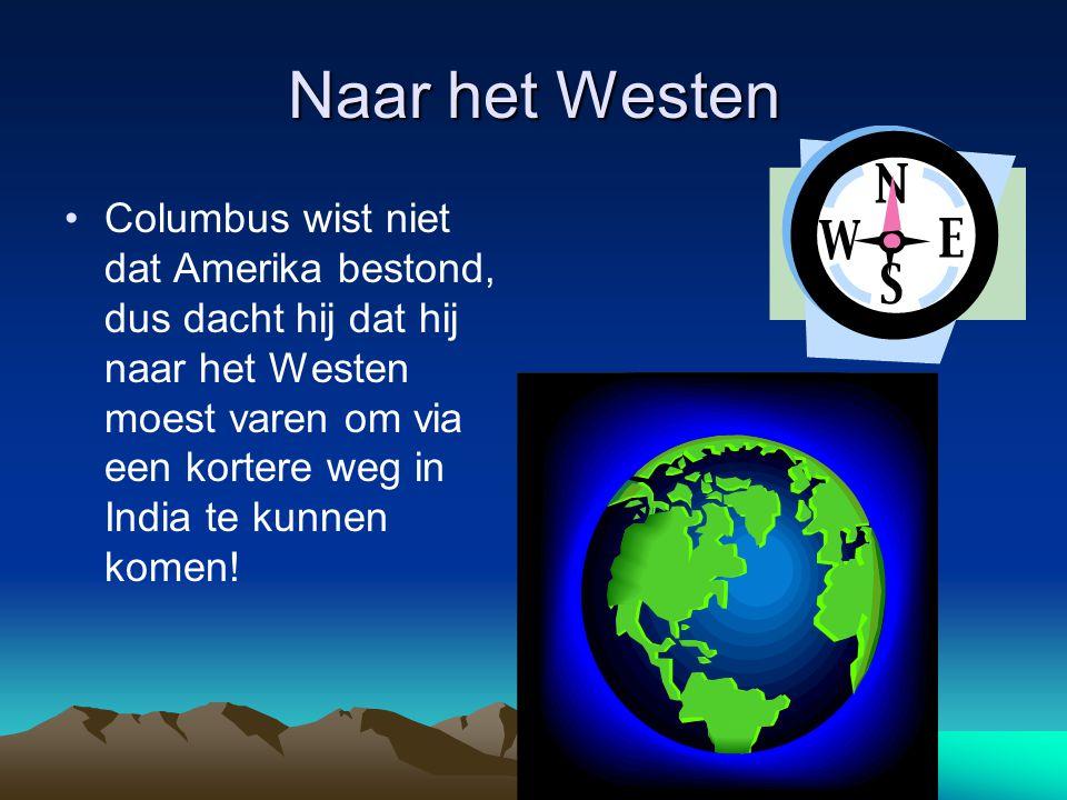 Naar het Westen Columbus wist niet dat Amerika bestond, dus dacht hij dat hij naar het Westen moest varen om via een kortere weg in India te kunnen komen!