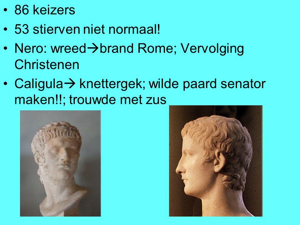 86 keizers 53 stierven niet normaal! Nero: wreed  brand Rome; Vervolging Christenen Caligula  knettergek; wilde paard senator maken!!; trouwde met z