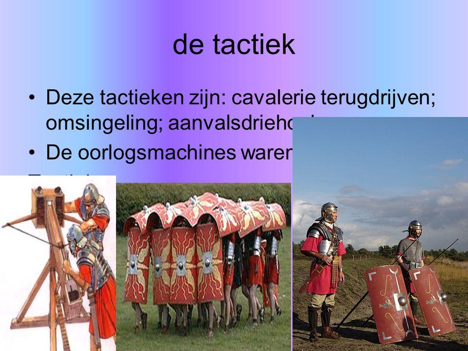 de tactiek Deze tactieken zijn: cavalerie terugdrijven; omsingeling; aanvalsdriehoek. De oorlogsmachines waren eigenlijk ook Tactiek.
