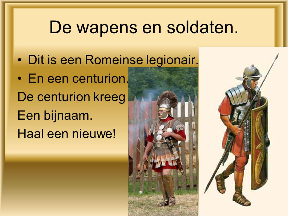 De wapens en soldaten. Dit is een Romeinse legionair. En een centurion. De centurion kreeg Een bijnaam. Haal een nieuwe!