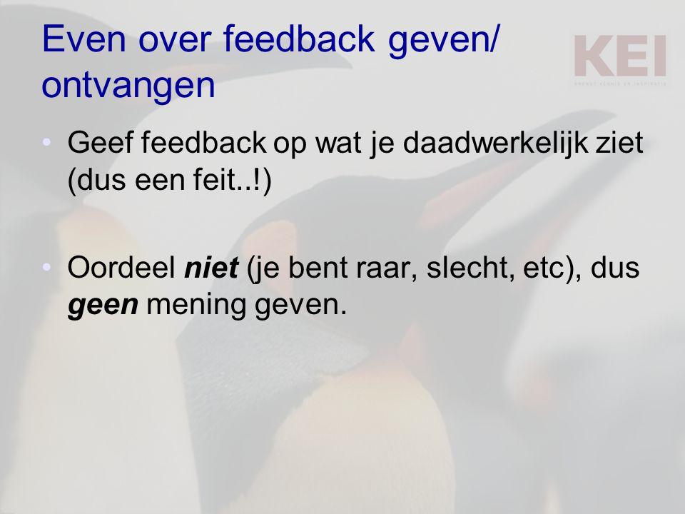 Even over feedback geven/ ontvangen Geef feedback op wat je daadwerkelijk ziet (dus een feit..!) Oordeel niet (je bent raar, slecht, etc), dus geen me