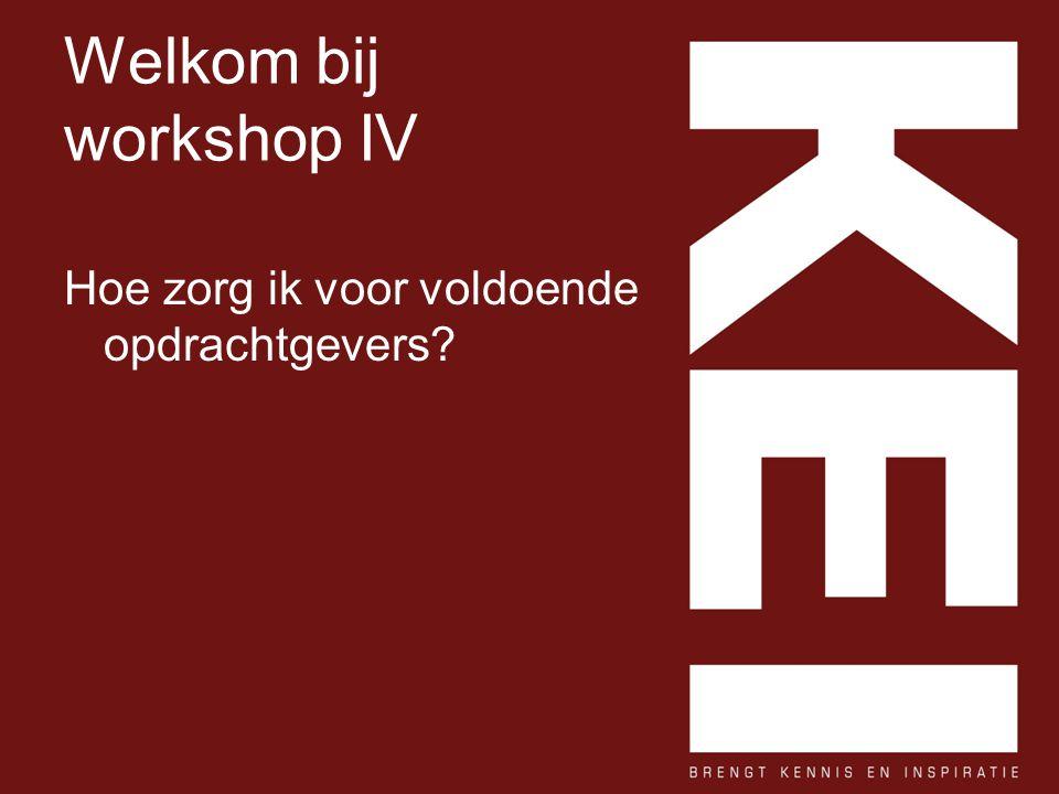 Welkom bij workshop IV Hoe zorg ik voor voldoende opdrachtgevers?
