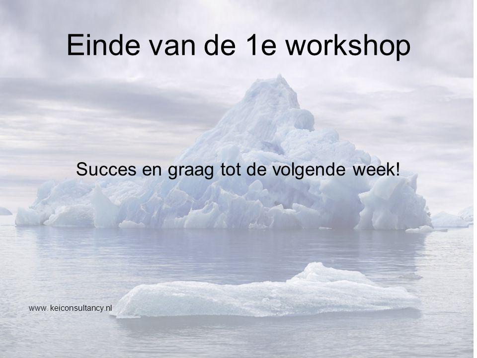 Einde van de 1e workshop Succes en graag tot de volgende week! www. keiconsultancy.nl