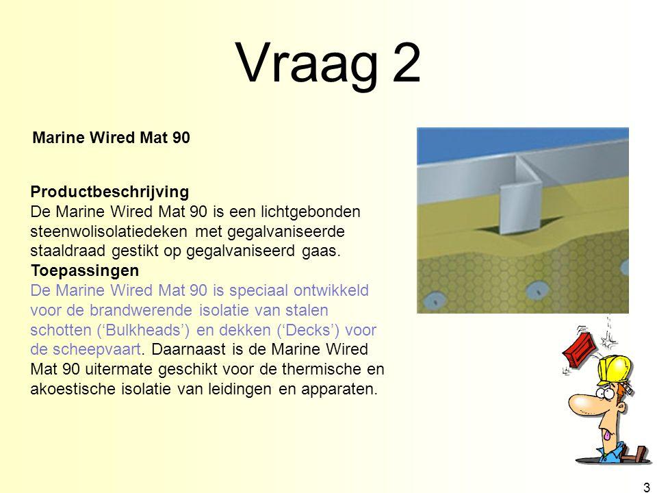 Vraag 2 3 Productbeschrijving De Marine Wired Mat 90 is een lichtgebonden steenwolisolatiedeken met gegalvaniseerde staaldraad gestikt op gegalvaniseerd gaas.