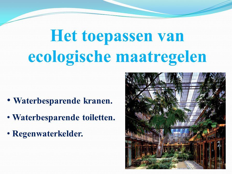 Het toepassen van ecologische maatregelen Waterbesparende kranen. Waterbesparende toiletten. Regenwaterkelder.