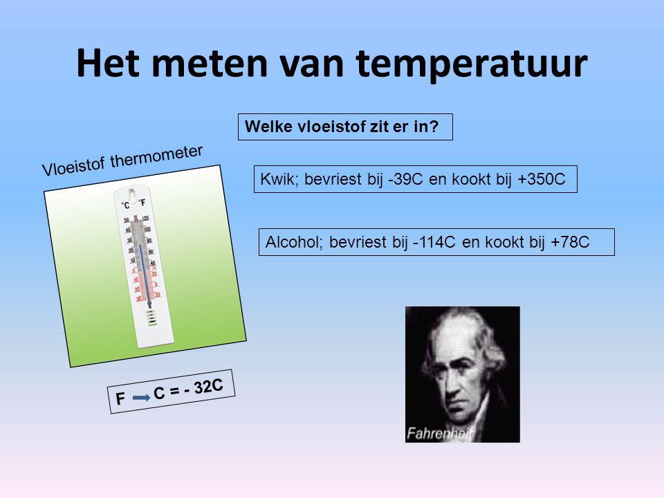 Het meten van temperatuur Kwik; bevriest bij -39C en kookt bij +350C Alcohol; bevriest bij -114C en kookt bij +78C F C = - 32C Vloeistof thermometer W
