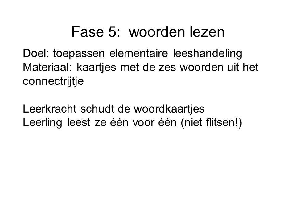 Fase 5: woorden lezen Doel: toepassen elementaire leeshandeling Materiaal: kaartjes met de zes woorden uit het connectrijtje Leerkracht schudt de woor