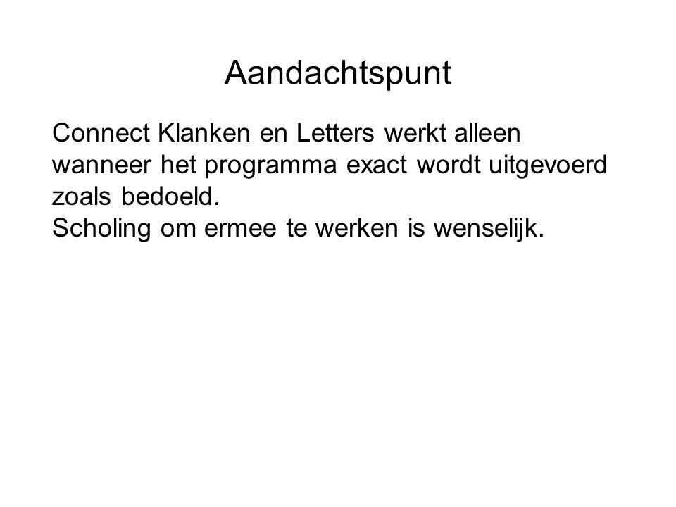 Aandachtspunt Connect Klanken en Letters werkt alleen wanneer het programma exact wordt uitgevoerd zoals bedoeld. Scholing om ermee te werken is wense