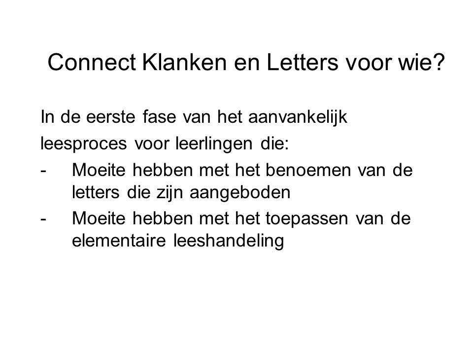 Connect Klanken en Letters voor wie? In de eerste fase van het aanvankelijk leesproces voor leerlingen die: -Moeite hebben met het benoemen van de let