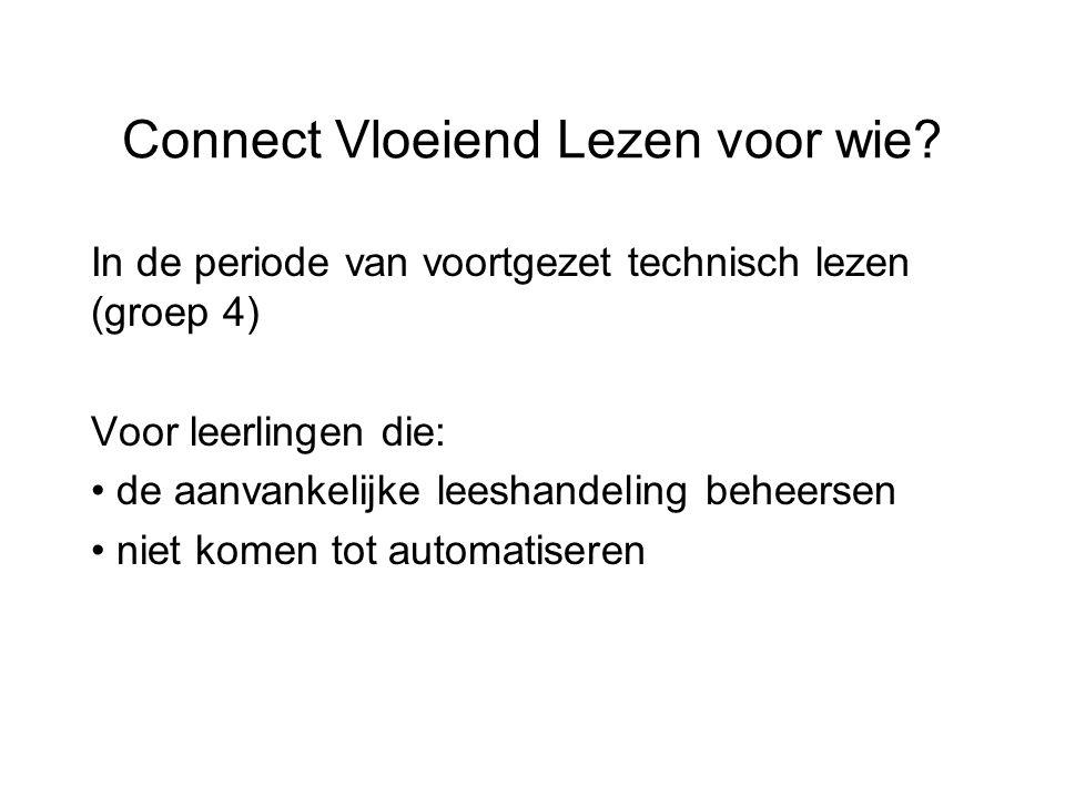 Connect Vloeiend Lezen voor wie? In de periode van voortgezet technisch lezen (groep 4) Voor leerlingen die: de aanvankelijke leeshandeling beheersen