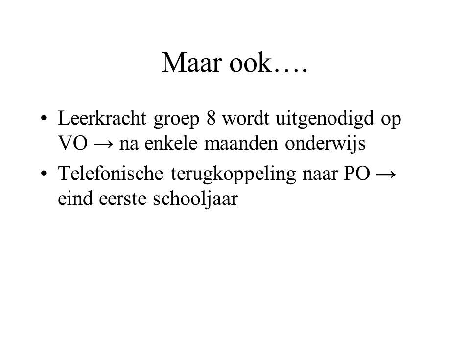 Maar ook…. Leerkracht groep 8 wordt uitgenodigd op VO → na enkele maanden onderwijs Telefonische terugkoppeling naar PO → eind eerste schooljaar
