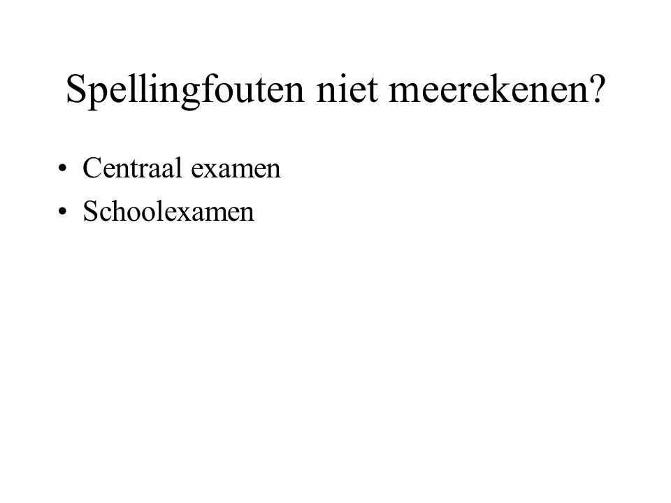 Spellingfouten niet meerekenen Centraal examen Schoolexamen