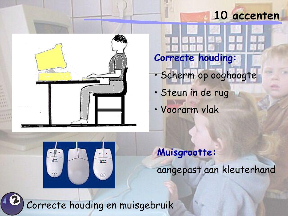 10 accenten Correcte houding en muisgebruik Correcte houding: Scherm op ooghoogte Steun in de rug Voorarm vlak Muisgrootte: aangepast aan kleuterhand