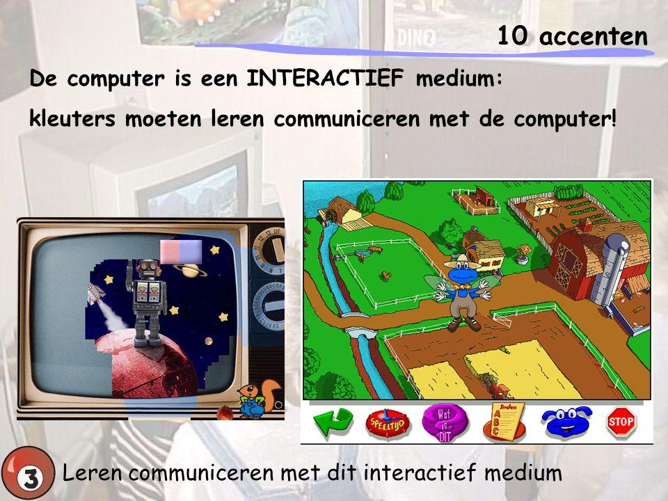 10 accenten Leren communiceren met dit interactief medium De computer is een INTERACTIEF medium: kleuters moeten leren communiceren met de computer!