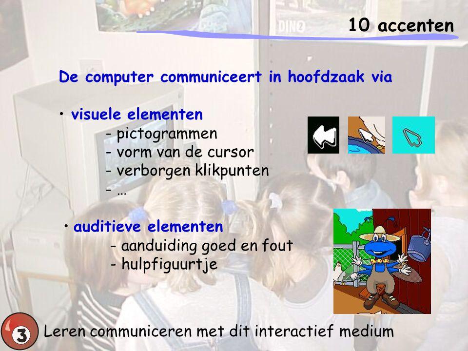 10 accenten Leren communiceren met dit interactief medium ZINTUIGLIJKE ONTWIKKELING - Nauwkeurig waarnemen TAAL - Auditieve boodschappen interpreteren en er gepast op reageren - Visuele boodschappen interpreteren en er gepast op reageren (pictogrammen – muiscursor) KLEINMOTORISCH BEWEGEN - Muishandelingen vlot uitvoeren (gericht bewegen, selectief aanklikken, slepen van figuren)