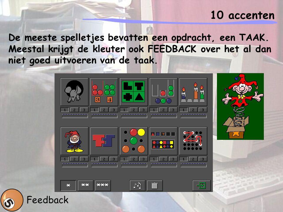 10 accenten Feedback De meeste spelletjes bevatten een opdracht, een TAAK. Meestal krijgt de kleuter ook FEEDBACK over het al dan niet goed uitvoeren